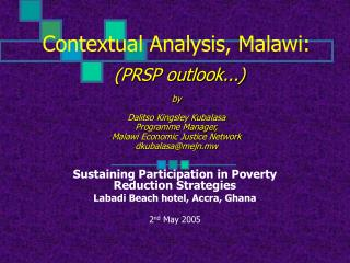 Contextual Analysis, Malawi:    PRSP outlook...  by  Dalitso Kingsley Kubalasa Programme Manager, Malawi Economic Justic