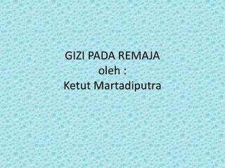 GIZI PADA  REMAJA oleh  : Ketut Martadiputra