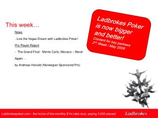 Ladbrokes Poker is now bigger and better! Content for key partners  2 nd  Week / May 2009