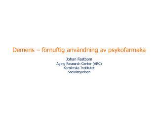 Demens – förnuftig användning av psykofarmaka Johan Fastbom Aging Research Center (ARC)