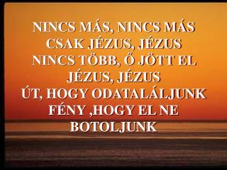 ITT ÁLL, NINCS TÁVOL JÉZUS, JÉZUS NINCS MÁS, AKI SZÁMÍT CSAK JÉZUS, JÉZUS