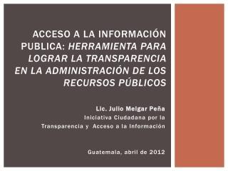 Lic. Julio Melgar Peña Iniciativa Ciudadana por la  Transparencia y  Acceso a la  Información