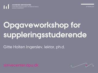 Opgaveworkshop for suppleringsstuderende Gitte Holten Ingerslev, lektor, ph.d.