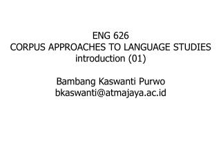 ENG 626 CORPUS APPROACHES TO LANGUAGE STUDIES introduction (01) Bambang Kaswanti Purwo