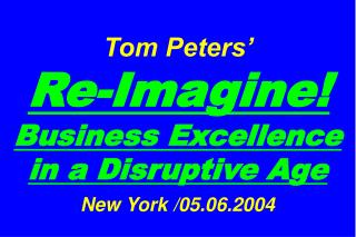 Tom Peters�   Re-Imagine! Business Excellence in a Disruptive Age New York /05.06.2004