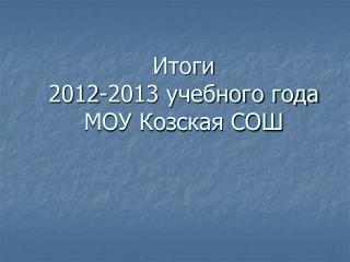 Итоги  2012-2013 учебного года МОУ Козская СОШ