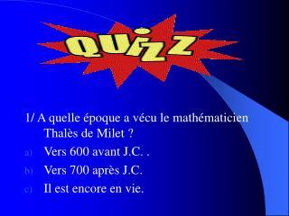 1/ A quelle �poque a v�cu le math�maticien Thal�s de Milet ? Vers 600 avant J.C. .