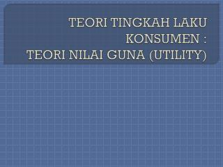 TEORI TINGKAH LAKU KONSUMEN : TEORI NILAI GUNA (UTILITY)