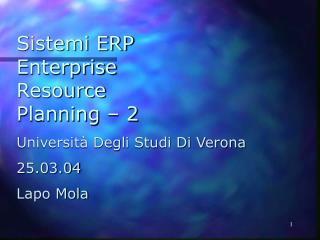 Sistemi ERP Enterprise Resource Planning – 2 Università Degli Studi Di Verona 25.03.04 Lapo Mola
