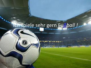 Ich spiele sehr gern Fu ß ball !