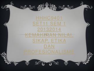HHHC9401  Set11  Sem  1  20132014  KEMAHIRAN  NILAI, SIKAP, ETIKA  DAN  PROFESIONALISME