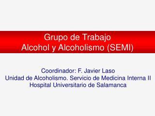 Coordinador: F. Javier Laso Unidad de Alcoholismo. Servicio de Medicina Interna II