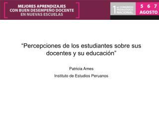 """""""Percepciones de los estudiantes sobre sus docentes y su educación"""" Patricia Ames"""