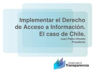 Implementar el Derecho de Acceso a Información.  El caso de Chile. Juan Pablo Olmedo Presidente