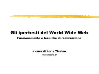 Gli ipertesti del World Wide Web Funzionamento e tecniche di realizzazione a cura di Loris Tiss�no