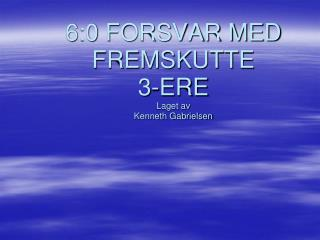 6:0 FORSVAR MED FREMSKUTTE 3-ERE Laget av Kenneth Gabrielsen
