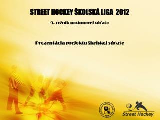 STREET HOCKEY ŠKOLSKÁ LIGA  2012 9. ročník postupovej súťaže Prezentácia projektu školskej súťaže