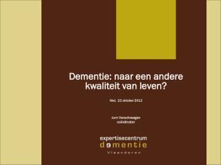 Dementie: naar een andere kwaliteit van leven? Niel,  22 oktober 2012 Jurn Verschraegen