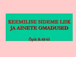 KEEMILISE SIDEME LIIK  JA AINETE OMADUSED Õpik lk 61-65