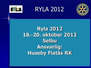 Ryla 2012 18.-20. oktober 2012 Selbu Ansvarlig:  Huseby Flatås RK
