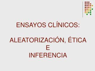ENSAYOS CLÍNICOS: ALEATORIZACIÓN, ÉTICA  E  INFERENCIA