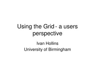 Using the Grid	- a users perspective