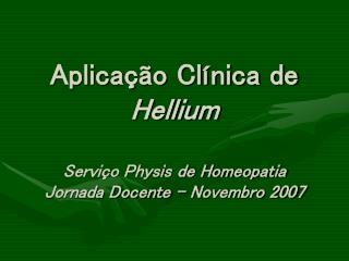 Aplicação Clínica de  Hellium Serviço Physis de Homeopatia Jornada Docente – Novembro 2007