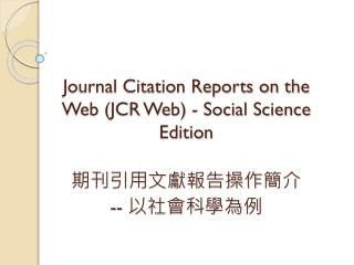 Journal Citation Reports on the Web (JCR Web) - Social Science Edition 期刊引用文獻報告操作 簡介  --  以 社會科學為例