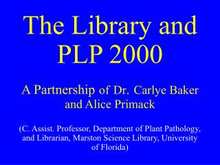 The Library and PLP 2000  A Partnership of Dr. Carlye Baker  and Alice Primack   C. Assist. Professor, Department of Pla