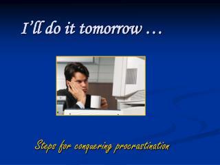 I'll do it tomorrow …