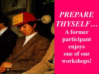 PREPARE THYSELF… A former participant enjoys  one of our workshops!