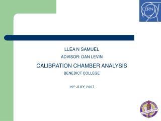 LLEA N SAMUEL ADVISOR: DAN LEVIN CALIBRATION CHAMBER ANALYSIS BENEDICT COLLEGE 19 th  JULY, 2007