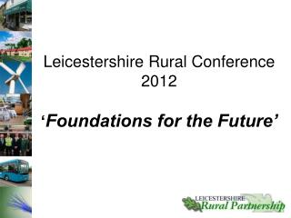 Leicestershire Rural Conference 2012 � Foundations for the Future�