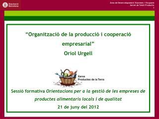 �Organitzaci� de la producci� i cooperaci� empresarial� Oriol Urgell 21 de juny del 2012 �