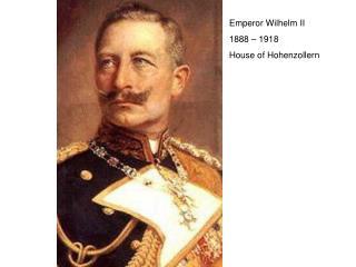 Emperor Wilhelm II 1888 – 1918    House of Hohenzollern