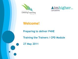 Welcome!  Preparing to deliver P4HE Training the Trainers / CPD Module 27 May 2011