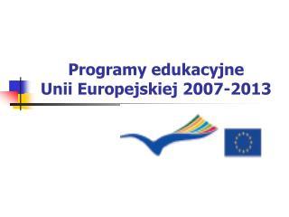 Programy edukacyjne Unii Europejskiej 2007-2013
