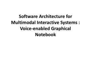 Software Architecture for Multimodal Interactive  Systems : Voice-enabled  Graphical Notebook