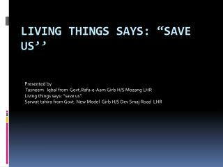 "LIVING THINGS SAYS: ""SAVE US''"
