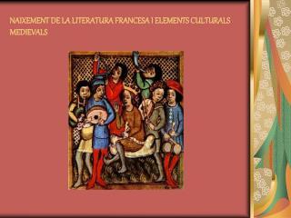 NAIXEMENT DE LA LITERATURA FRANCESA I ELEMENTS CULTURALS MEDIEVALS