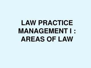 LAW PRACTICE MANAGEMENT I : AREAS OF LAW