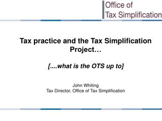 Tax practice and the Tax Simplification Project� [....what is the OTS up to] John Whiting
