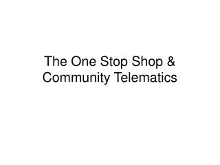The One Stop Shop & Community Telematics