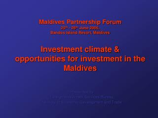 Maldives Partnership Forum 25th - 26th June 2006, Bandos Island Resort, Maldives  Investment climate  opportunities for