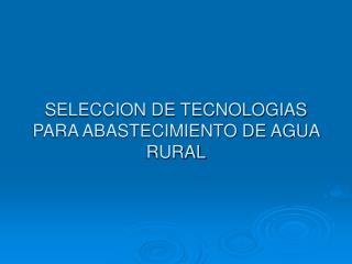 SELECCION DE TECNOLOGIAS PARA ABASTECIMIENTO DE AGUA RURAL