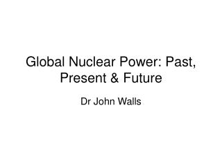Global Nuclear Power: Past, Present & Future