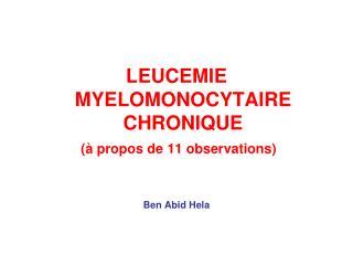 LEUCEMIE MYELOMONOCYTAIRE CHRONIQUE (à propos de 11 observations) Ben Abid Hela