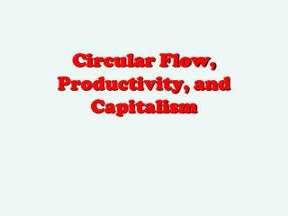 Circular Flow, Productivity, and  Capitalism
