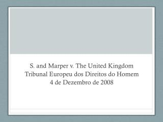 S. and  Marper  v. The United Kingdom Tribunal  Europeu  dos  Direitos  do  Homem