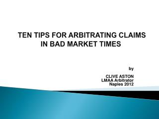 TEN TIPS FOR  ARBITRATING CLAIMS IN BAD MARKET TIMES